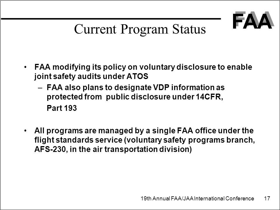 FAA 19th Annual FAA/JAA International Conference 17 Current Program Status FAA modifying its policy on voluntary disclosure to enable joint safety audits under ATOS –FAA also plans to designate VDP information as protected from public disclosure under 14CFR, Part 193 All programs are managed by a single FAA office under the flight standards service (voluntary safety programs branch, AFS-230, in the air transportation division)