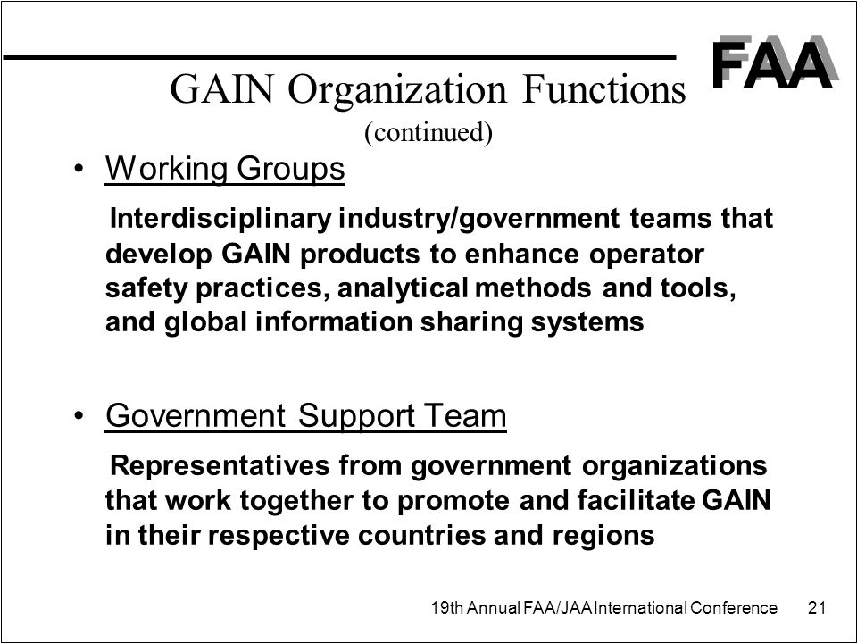 FAA 19th Annual FAA/JAA International Conference 21 GAIN Organization Functions (continued) Working Groups Interdisciplinary industry/government teams that develop GAIN products to enhance operator safety practices, analytical methods and tools, and global information sharing systems Government Support Team Representatives from government organizations that work together to promote and facilitate GAIN in their respective countries and regions