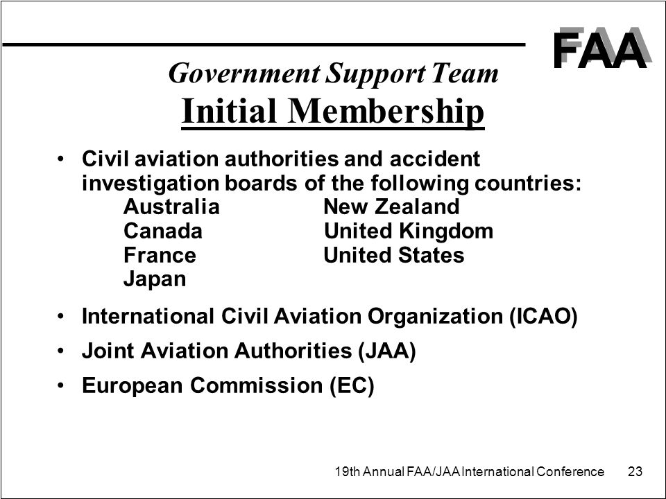 FAA 19th Annual FAA/JAA International Conference 23 Government Support Team Initial Membership Civil aviation authorities and accident investigation boards of the following countries: AustraliaNew Zealand Canada United Kingdom FranceUnited States Japan International Civil Aviation Organization (ICAO) Joint Aviation Authorities (JAA) European Commission (EC)