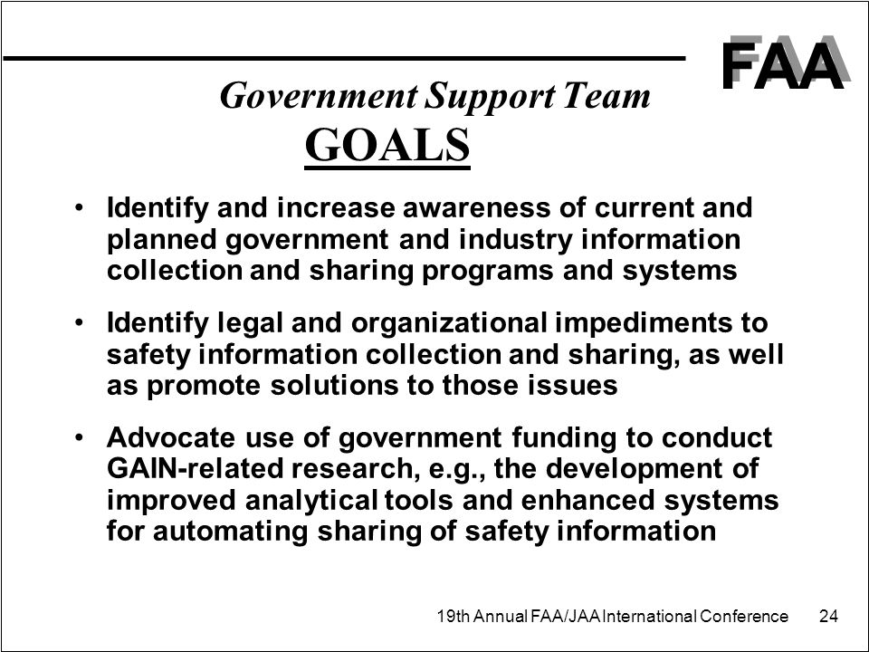 FAA 19th Annual FAA/JAA International Conference 24 Government Support Team GOALS Identify and increase awareness of current and planned government and industry information collection and sharing programs and systems Identify legal and organizational impediments to safety information collection and sharing, as well as promote solutions to those issues Advocate use of government funding to conduct GAIN-related research, e.g., the development of improved analytical tools and enhanced systems for automating sharing of safety information