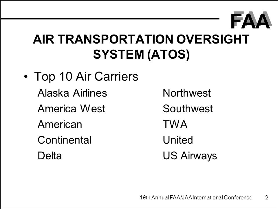 FAA 19th Annual FAA/JAA International Conference 2 AIR TRANSPORTATION OVERSIGHT SYSTEM (ATOS) Top 10 Air Carriers Alaska AirlinesNorthwest America WestSouthwest AmericanTWA ContinentalUnited DeltaUS Airways