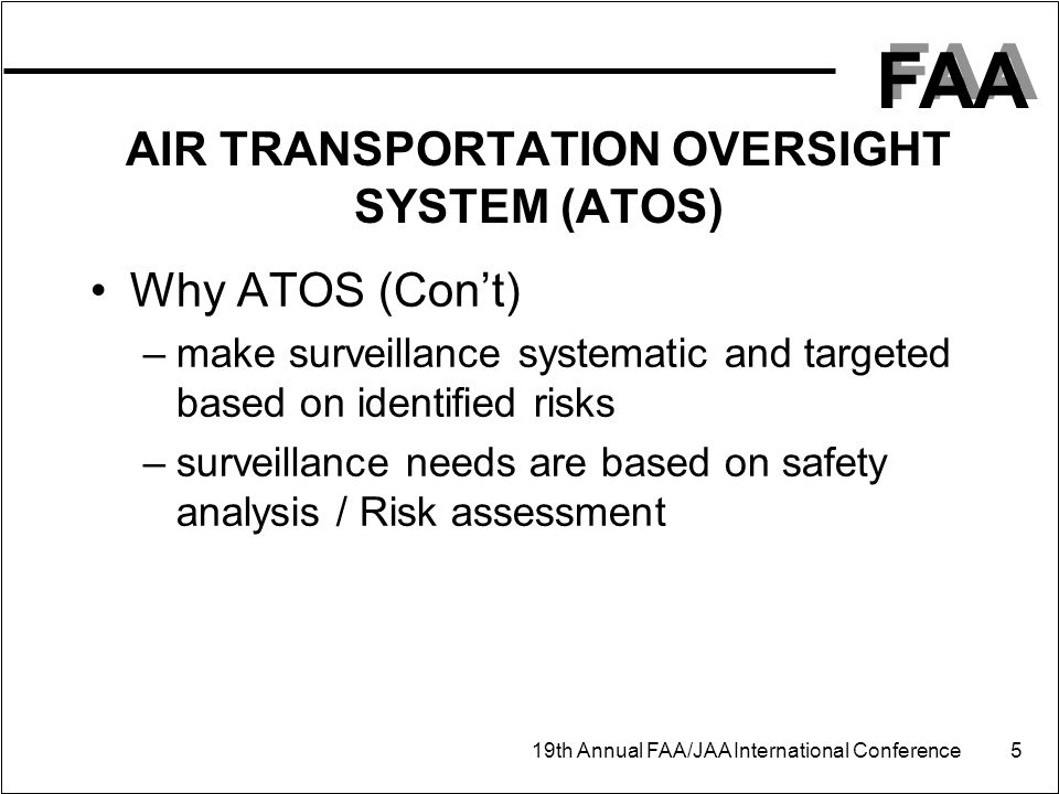 FAA 19th Annual FAA/JAA International Conference 5 AIR TRANSPORTATION OVERSIGHT SYSTEM (ATOS) Why ATOS (Con't) –make surveillance systematic and targeted based on identified risks –surveillance needs are based on safety analysis / Risk assessment