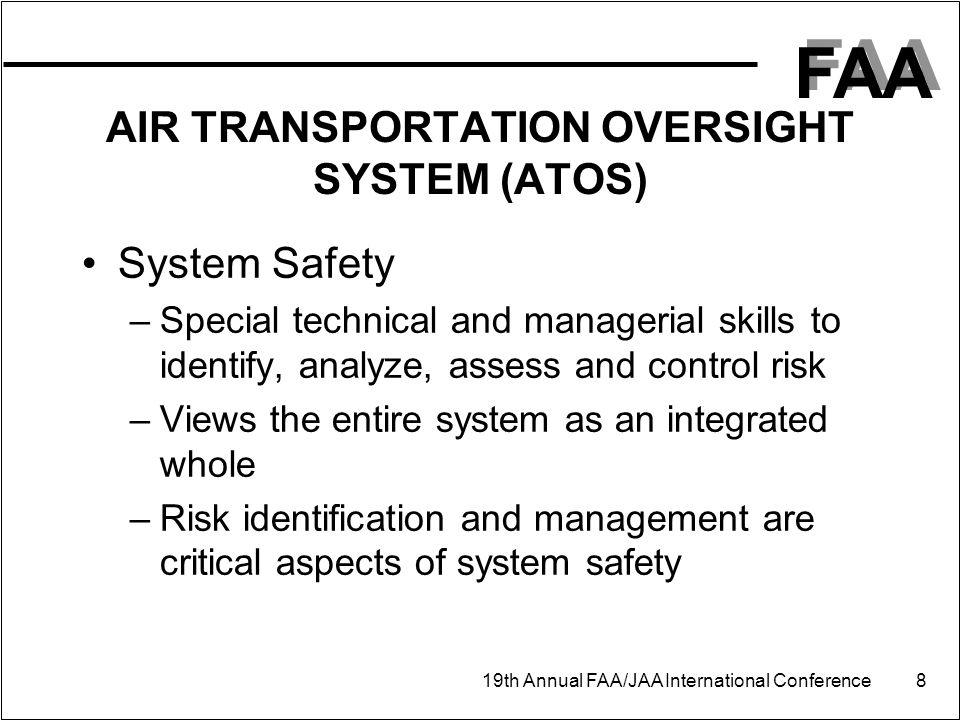 FAA 19th Annual FAA/JAA International Conference 8 AIR TRANSPORTATION OVERSIGHT SYSTEM (ATOS) System Safety –Special technical and managerial skills to identify, analyze, assess and control risk –Views the entire system as an integrated whole –Risk identification and management are critical aspects of system safety