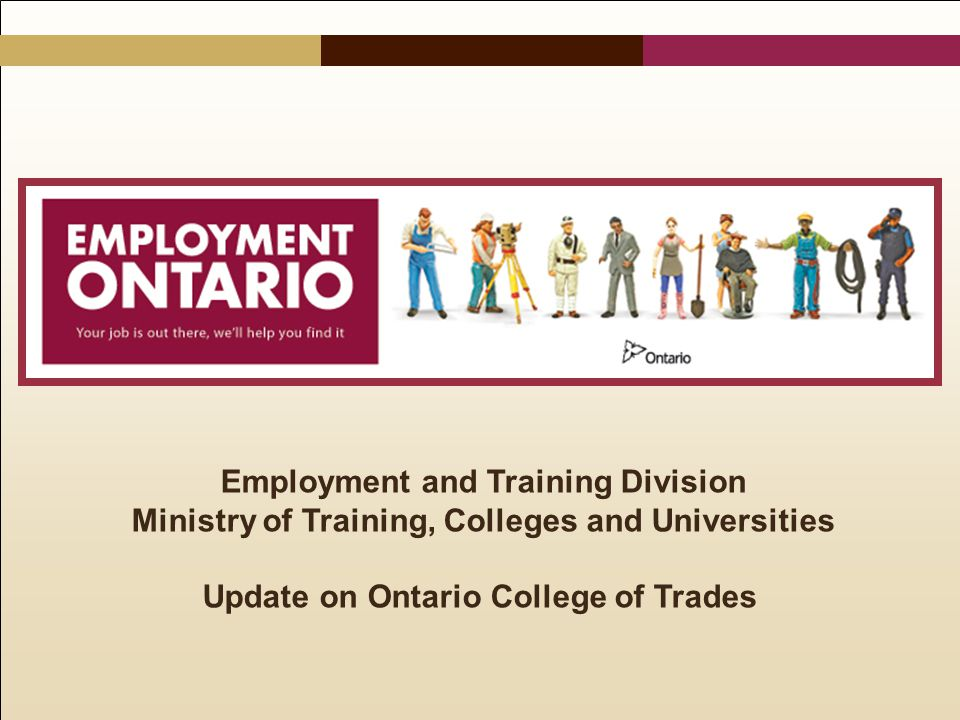 Employment and Training Division Ministry of Training, Colleges and Universities Update on Ontario College of Trades