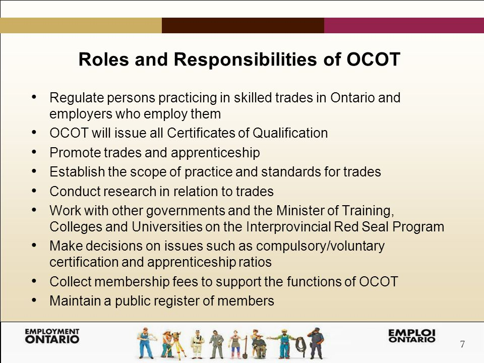 7 Roles and Responsibilities of OCOT Regulate persons practicing in skilled trades in Ontario and employers who employ them OCOT will issue all Certificates of Qualification Promote trades and apprenticeship Establish the scope of practice and standards for trades Conduct research in relation to trades Work with other governments and the Minister of Training, Colleges and Universities on the Interprovincial Red Seal Program Make decisions on issues such as compulsory/voluntary certification and apprenticeship ratios Collect membership fees to support the functions of OCOT Maintain a public register of members