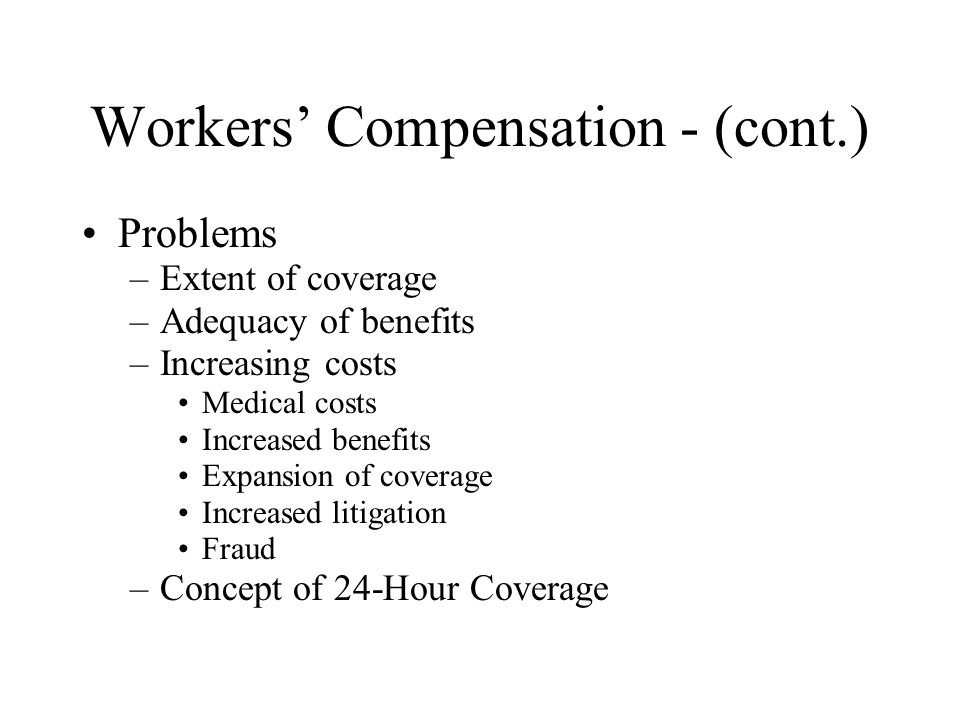 Workers' Compensation - (cont.) Problems –Extent of coverage –Adequacy of benefits –Increasing costs Medical costs Increased benefits Expansion of coverage Increased litigation Fraud –Concept of 24-Hour Coverage
