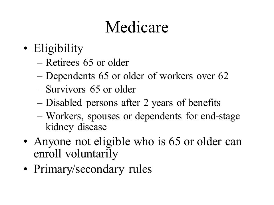 Medicare Eligibility –Retirees 65 or older –Dependents 65 or older of workers over 62 –Survivors 65 or older –Disabled persons after 2 years of benefits –Workers, spouses or dependents for end-stage kidney disease Anyone not eligible who is 65 or older can enroll voluntarily Primary/secondary rules