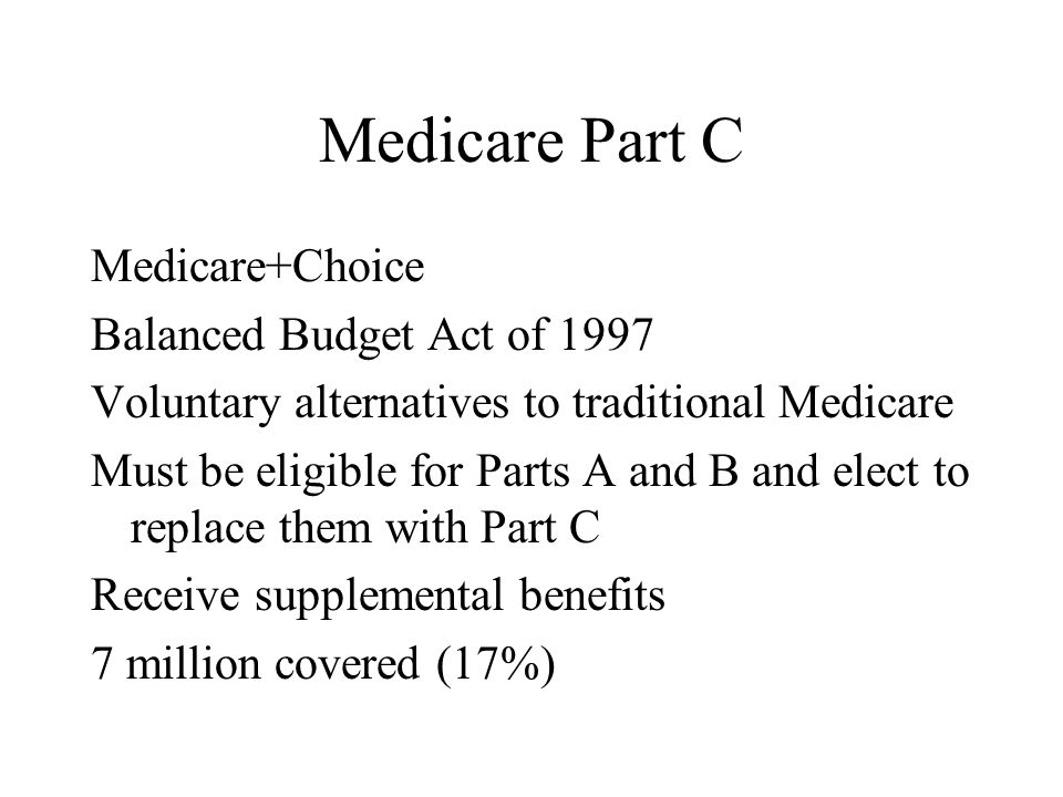 Medicare Part C Medicare+Choice Balanced Budget Act of 1997 Voluntary alternatives to traditional Medicare Must be eligible for Parts A and B and elect to replace them with Part C Receive supplemental benefits 7 million covered (17%)