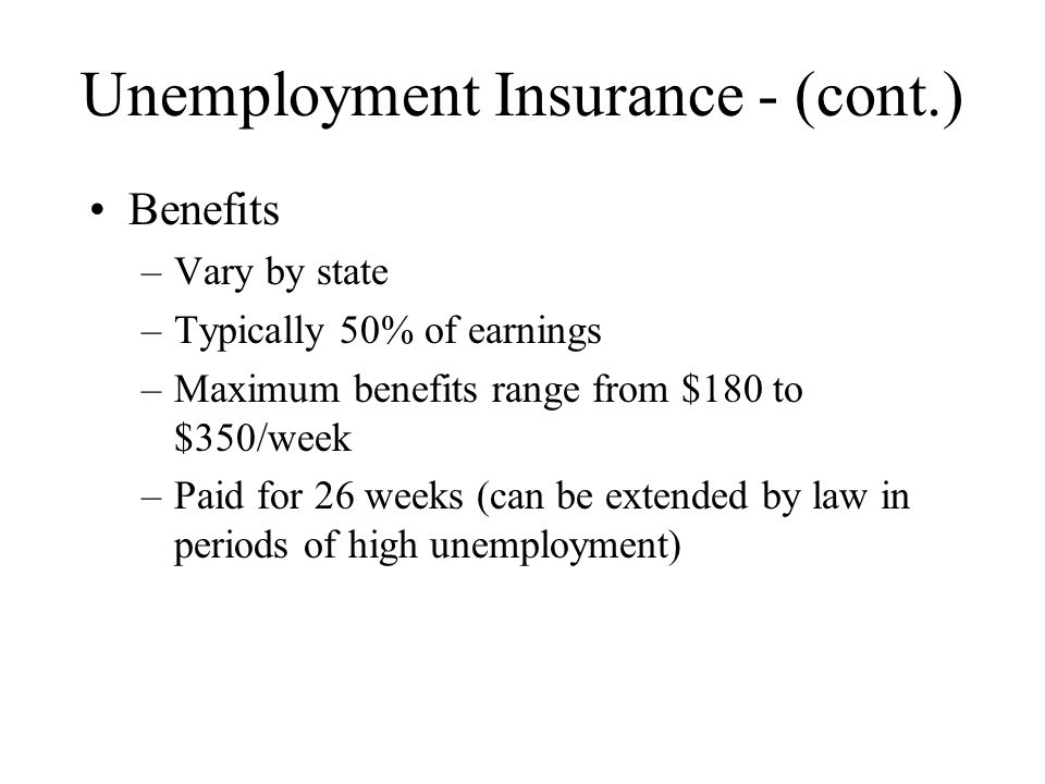 Unemployment Insurance - (cont.) Benefits –Vary by state –Typically 50% of earnings –Maximum benefits range from $180 to $350/week –Paid for 26 weeks (can be extended by law in periods of high unemployment)