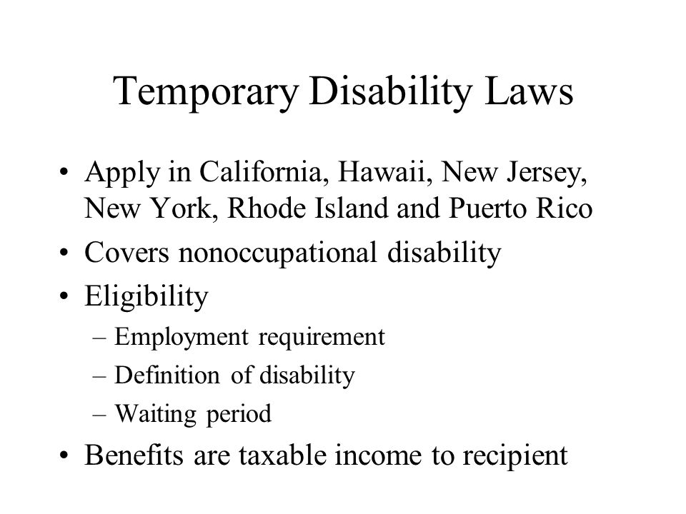 Temporary Disability Laws Apply in California, Hawaii, New Jersey, New York, Rhode Island and Puerto Rico Covers nonoccupational disability Eligibility –Employment requirement –Definition of disability –Waiting period Benefits are taxable income to recipient
