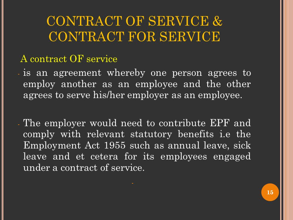 CONTRACT OF SERVICE & CONTRACT FOR SERVICE A contract OF service - is an agreement whereby one person agrees to employ another as an employee and the other agrees to serve his/her employer as an employee.
