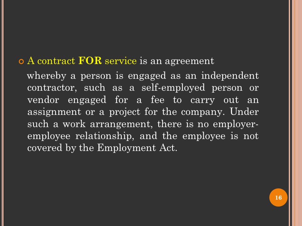 A contract FOR service is an agreement whereby a person is engaged as an independent contractor, such as a self-employed person or vendor engaged for a fee to carry out an assignment or a project for the company.
