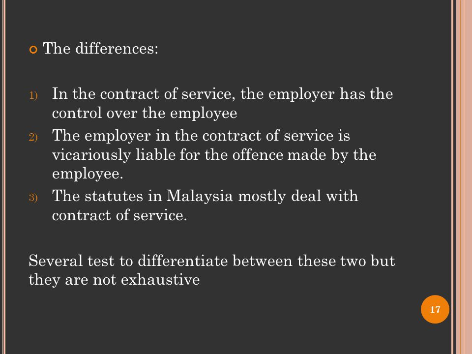 The differences: 1) In the contract of service, the employer has the control over the employee 2) The employer in the contract of service is vicariously liable for the offence made by the employee.