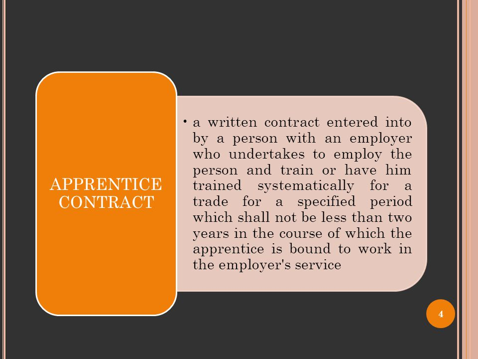 a written contract entered into by a person with an employer who undertakes to employ the person and train or have him trained systematically for a trade for a specified period which shall not be less than two years in the course of which the apprentice is bound to work in the employer s service APPRENTICE CONTRACT 4