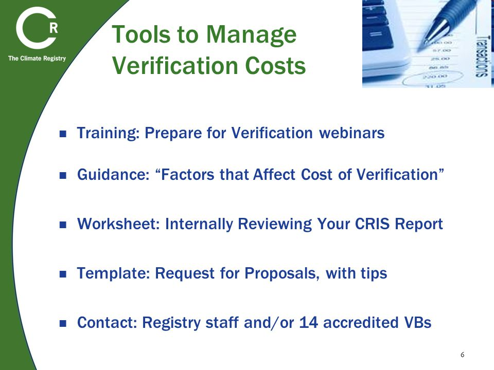 6 Tools to Manage Verification Costs Training: Prepare for Verification webinars Guidance: Factors that Affect Cost of Verification Worksheet: Internally Reviewing Your CRIS Report Template: Request for Proposals, with tips Contact: Registry staff and/or 14 accredited VBs