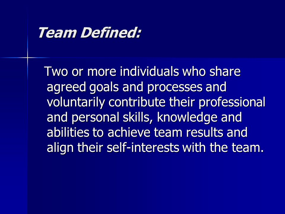 Team Defined: Two or more individuals who share agreed goals and processes and voluntarily contribute their professional and personal skills, knowledge and abilities to achieve team results and align their self-interests with the team.