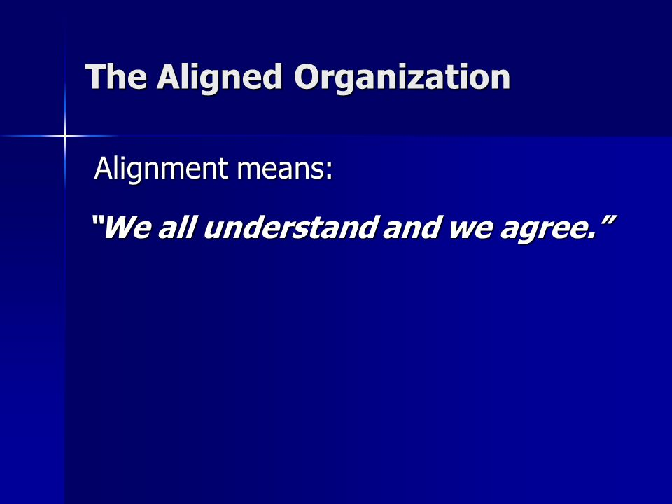 The Aligned Organization Alignment means: Alignment means: We all understand and we agree.