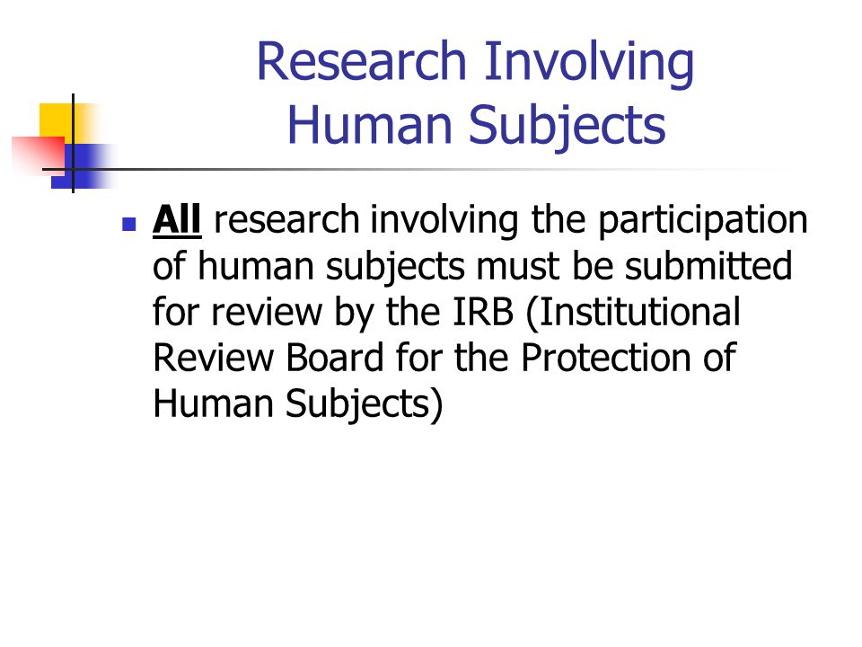 Research Involving Human Subjects All research involving the participation of human subjects must be submitted for review by the IRB (Institutional Review Board for the Protection of Human Subjects)