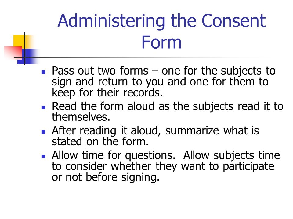 Administering the Consent Form Pass out two forms – one for the subjects to sign and return to you and one for them to keep for their records.