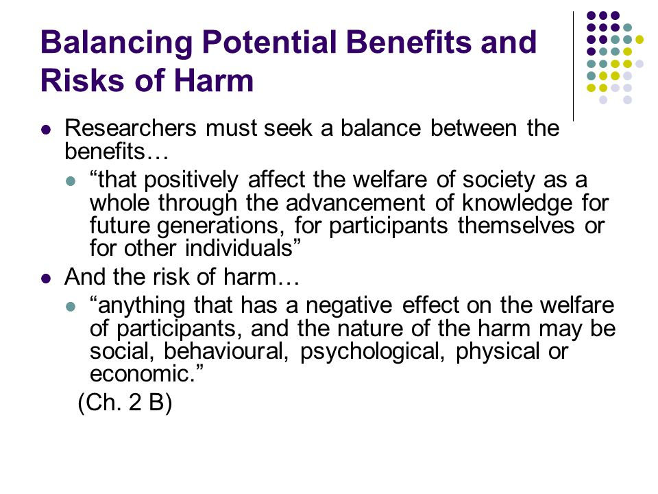 Balancing Potential Benefits and Risks of Harm Researchers must seek a balance between the benefits… that positively affect the welfare of society as a whole through the advancement of knowledge for future generations, for participants themselves or for other individuals And the risk of harm… anything that has a negative effect on the welfare of participants, and the nature of the harm may be social, behavioural, psychological, physical or economic. (Ch.