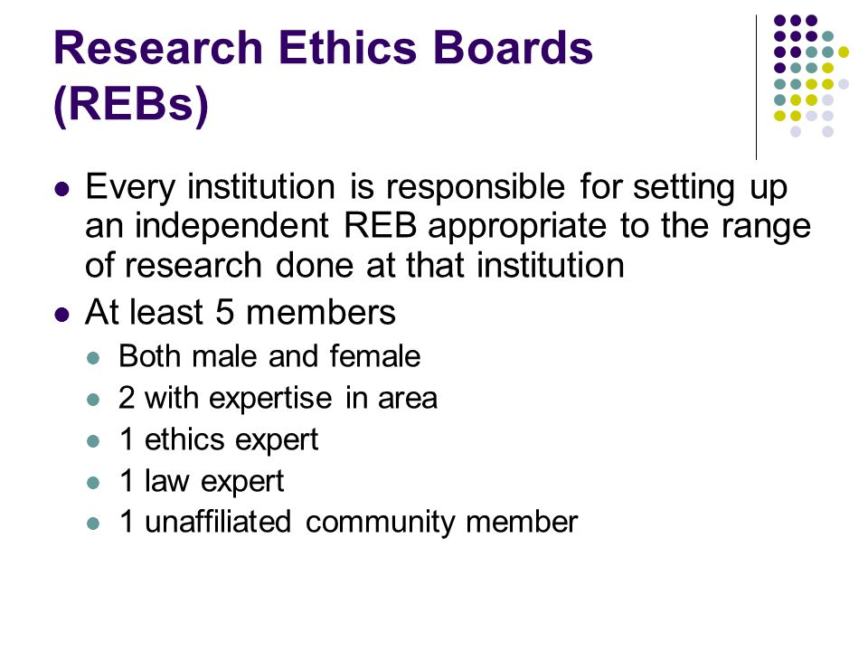 Research Ethics Boards (REBs) Every institution is responsible for setting up an independent REB appropriate to the range of research done at that institution At least 5 members Both male and female 2 with expertise in area 1 ethics expert 1 law expert 1 unaffiliated community member