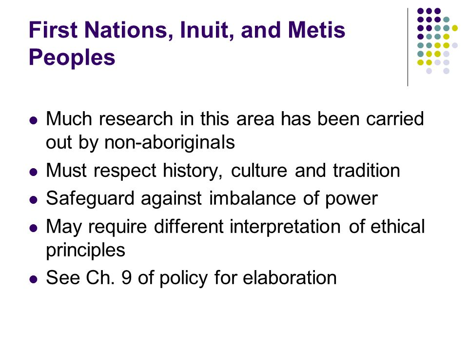 First Nations, Inuit, and Metis Peoples Much research in this area has been carried out by non-aboriginals Must respect history, culture and tradition Safeguard against imbalance of power May require different interpretation of ethical principles See Ch.