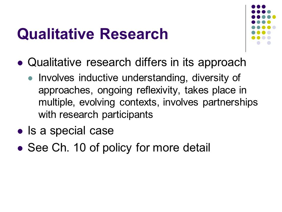 Qualitative Research Qualitative research differs in its approach Involves inductive understanding, diversity of approaches, ongoing reflexivity, takes place in multiple, evolving contexts, involves partnerships with research participants Is a special case See Ch.