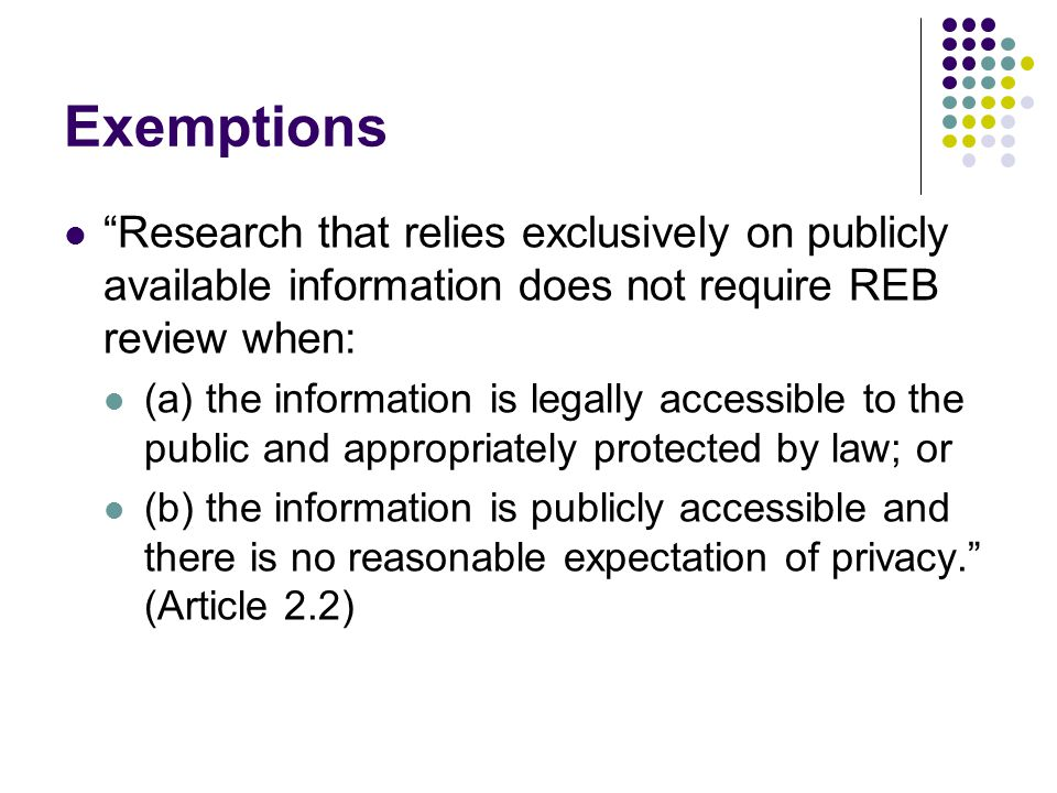 Exemptions Research that relies exclusively on publicly available information does not require REB review when: (a) the information is legally accessible to the public and appropriately protected by law; or (b) the information is publicly accessible and there is no reasonable expectation of privacy. (Article 2.2)