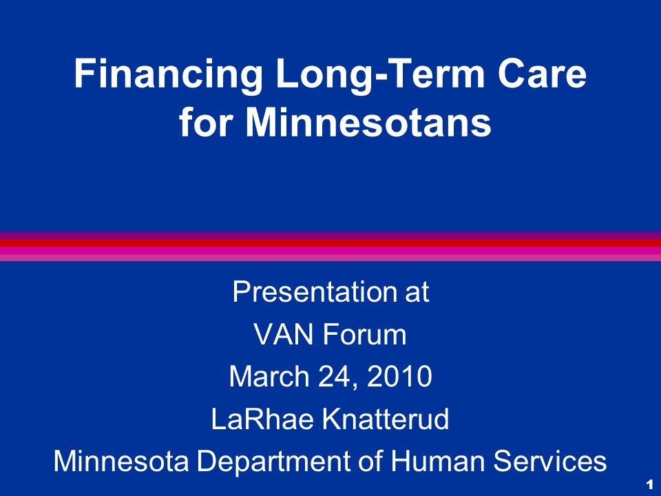 1 Financing Long-Term Care for Minnesotans Presentation at VAN Forum March 24, 2010 LaRhae Knatterud Minnesota Department of Human Services