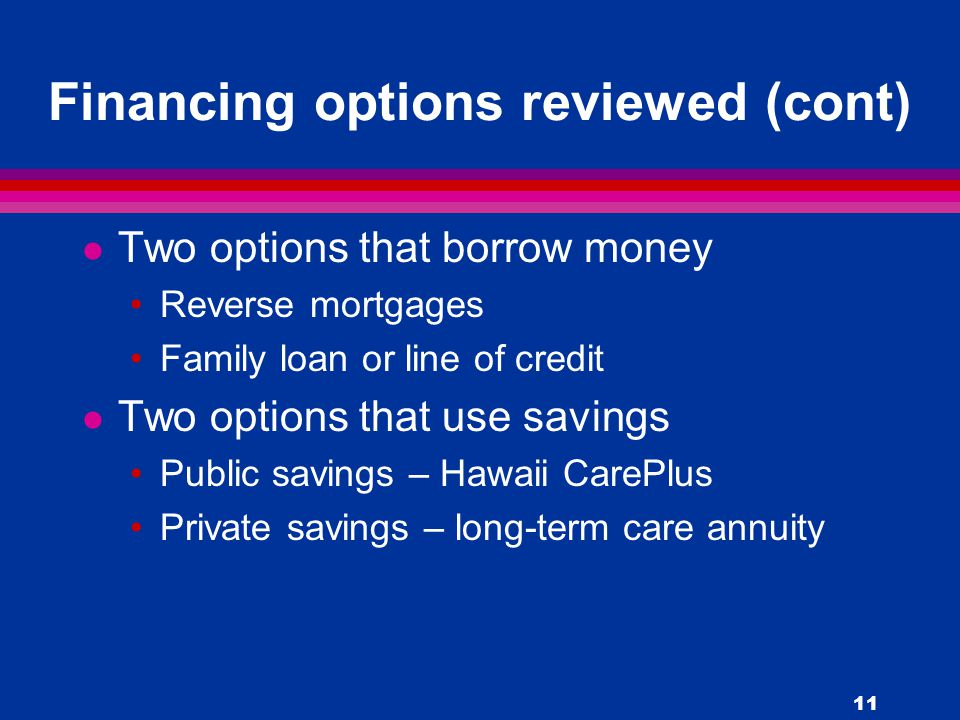 11 Financing options reviewed (cont) l Two options that borrow money Reverse mortgages Family loan or line of credit l Two options that use savings Public savings – Hawaii CarePlus Private savings – long-term care annuity