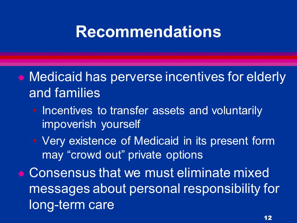 12 Recommendations l Medicaid has perverse incentives for elderly and families Incentives to transfer assets and voluntarily impoverish yourself Very existence of Medicaid in its present form may crowd out private options l Consensus that we must eliminate mixed messages about personal responsibility for long-term care