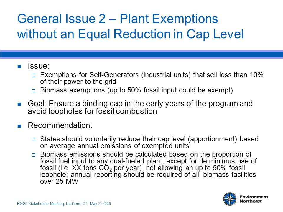 RGGI Stakeholder Meeting, Hartford, CT, May 2, 2006 General Issue 2 – Plant Exemptions without an Equal Reduction in Cap Level Issue:  Exemptions for Self-Generators (industrial units) that sell less than 10% of their power to the grid  Biomass exemptions (up to 50% fossil input could be exempt) Goal: Ensure a binding cap in the early years of the program and avoid loopholes for fossil combustion Recommendation:  States should voluntarily reduce their cap level (apportionment) based on average annual emissions of exempted units  Biomass emissions should be calculated based on the proportion of fossil fuel input to any dual-fueled plant, except for de minimus use of fossil (i.e.