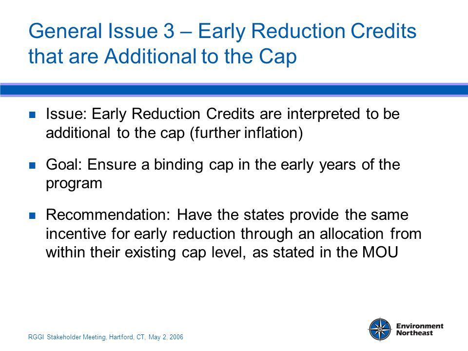 RGGI Stakeholder Meeting, Hartford, CT, May 2, 2006 General Issue 3 – Early Reduction Credits that are Additional to the Cap Issue: Early Reduction Credits are interpreted to be additional to the cap (further inflation) Goal: Ensure a binding cap in the early years of the program Recommendation: Have the states provide the same incentive for early reduction through an allocation from within their existing cap level, as stated in the MOU