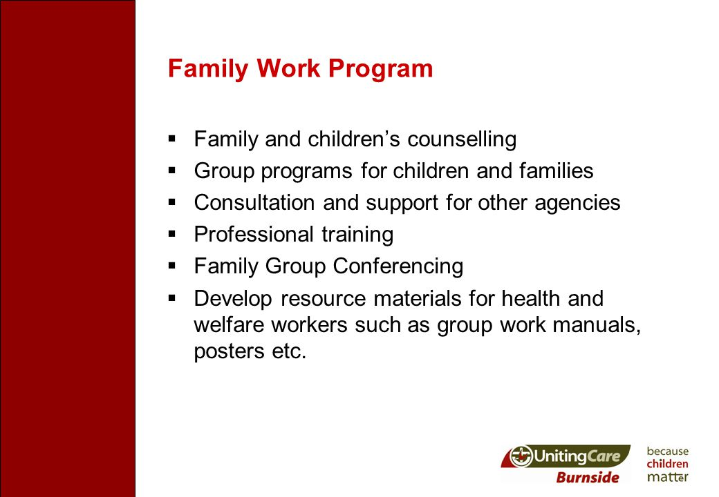 Family Work Program  Family and children's counselling  Group programs for children and families  Consultation and support for other agencies  Professional training  Family Group Conferencing  Develop resource materials for health and welfare workers such as group work manuals, posters etc.