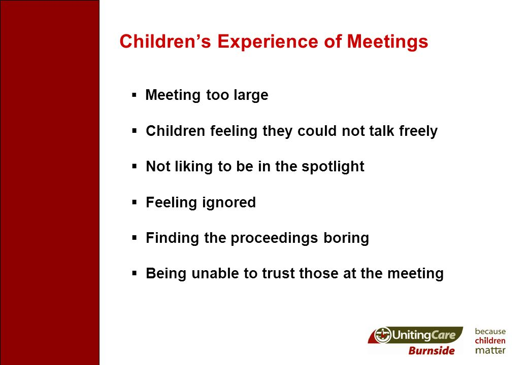Children's Experience of Meetings  Meeting too large  Children feeling they could not talk freely  Not liking to be in the spotlight  Feeling ignored  Finding the proceedings boring  Being unable to trust those at the meeting