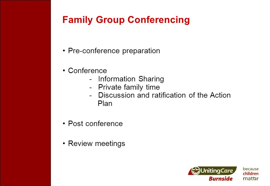 Family Group Conferencing Pre-conference preparation Conference - Information Sharing - Private family time - Discussion and ratification of the Action Plan Post conference Review meetings