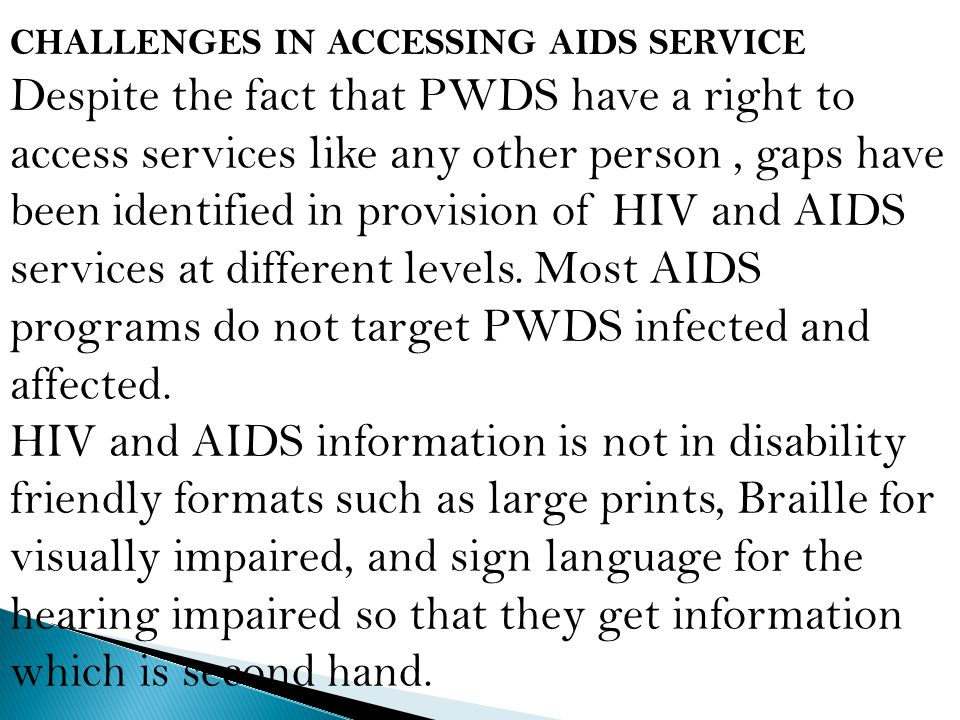 CHALLENGES IN ACCESSING AIDS SERVICE Despite the fact that PWDS have a right to access services like any other person, gaps have been identified in provision of HIV and AIDS services at different levels.