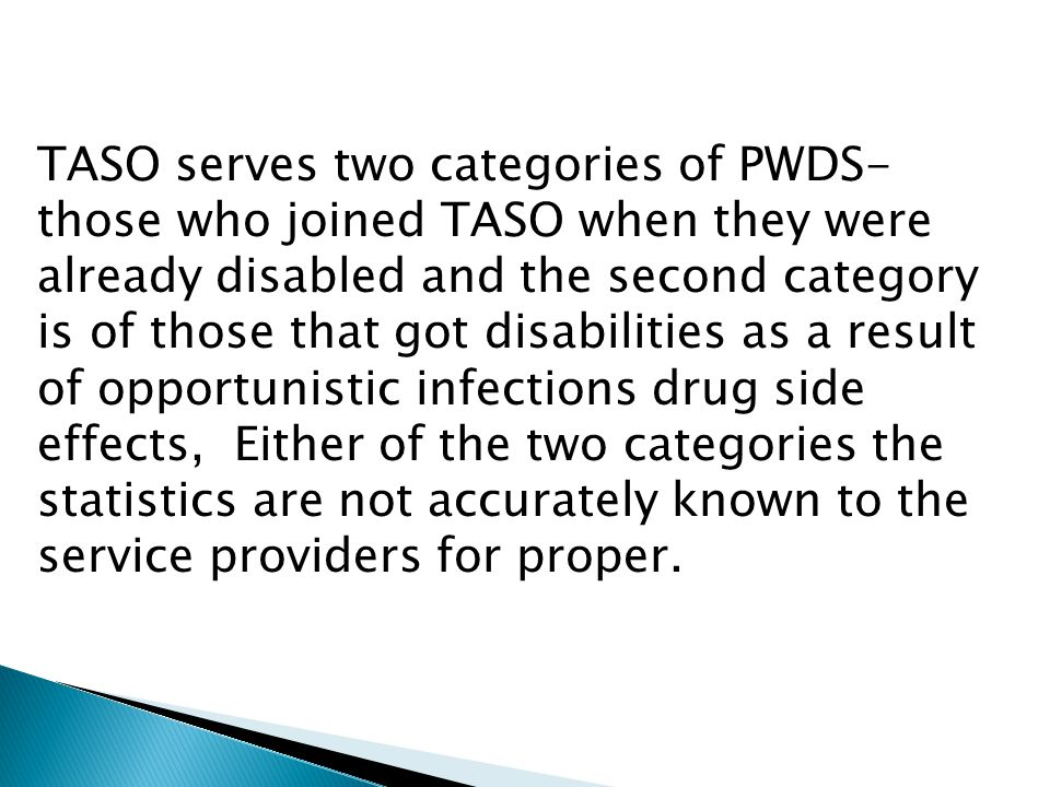 TASO serves two categories of PWDS- those who joined TASO when they were already disabled and the second category is of those that got disabilities as a result of opportunistic infections drug side effects, Either of the two categories the statistics are not accurately known to the service providers for proper.