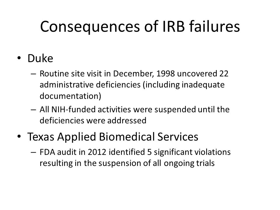 Duke – Routine site visit in December, 1998 uncovered 22 administrative deficiencies (including inadequate documentation) – All NIH-funded activities were suspended until the deficiencies were addressed Texas Applied Biomedical Services – FDA audit in 2012 identified 5 significant violations resulting in the suspension of all ongoing trials