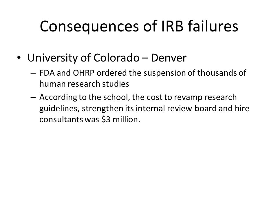 University of Colorado – Denver – FDA and OHRP ordered the suspension of thousands of human research studies – According to the school, the cost to revamp research guidelines, strengthen its internal review board and hire consultants was $3 million.