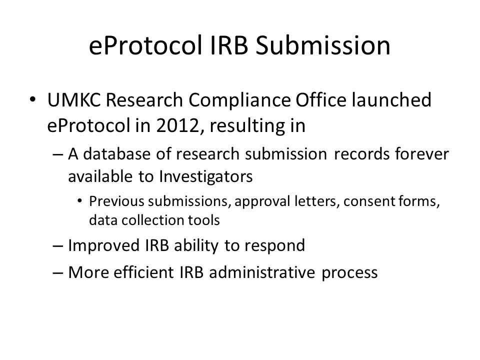 eProtocol IRB Submission UMKC Research Compliance Office launched eProtocol in 2012, resulting in – A database of research submission records forever available to Investigators Previous submissions, approval letters, consent forms, data collection tools – Improved IRB ability to respond – More efficient IRB administrative process