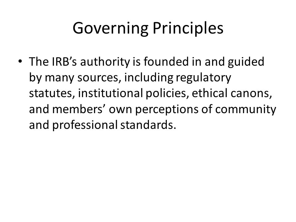 Governing Principles The IRB's authority is founded in and guided by many sources, including regulatory statutes, institutional policies, ethical canons, and members' own perceptions of community and professional standards.