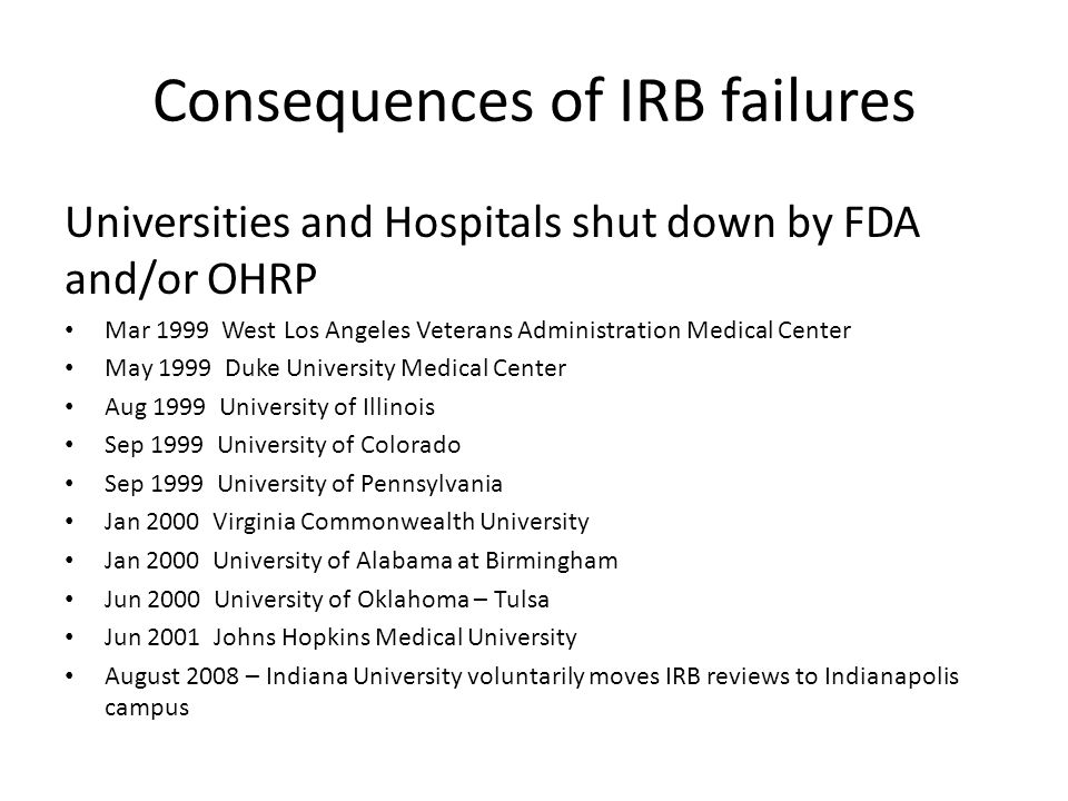 Universities and Hospitals shut down by FDA and/or OHRP Mar 1999 West Los Angeles Veterans Administration Medical Center May 1999 Duke University Medical Center Aug 1999 University of Illinois Sep 1999 University of Colorado Sep 1999 University of Pennsylvania Jan 2000 Virginia Commonwealth University Jan 2000 University of Alabama at Birmingham Jun 2000 University of Oklahoma – Tulsa Jun 2001 Johns Hopkins Medical University August 2008 – Indiana University voluntarily moves IRB reviews to Indianapolis campus Consequences of IRB failures