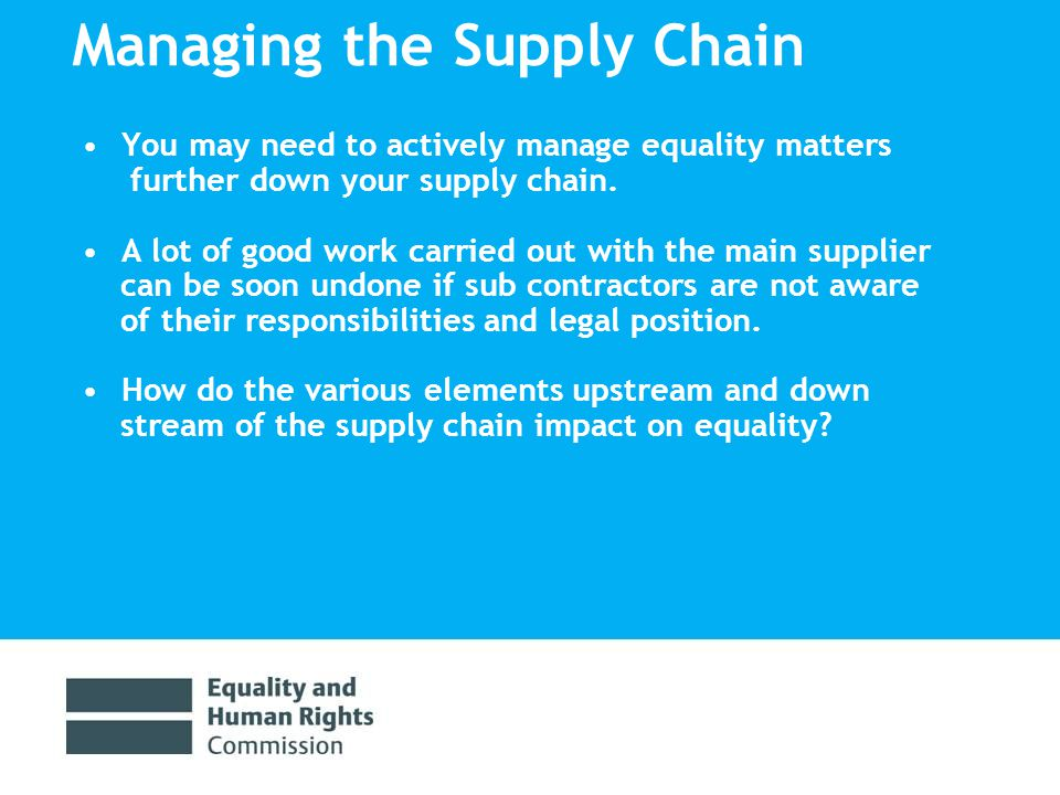 Managing the Supply Chain You may need to actively manage equality matters further down your supply chain.