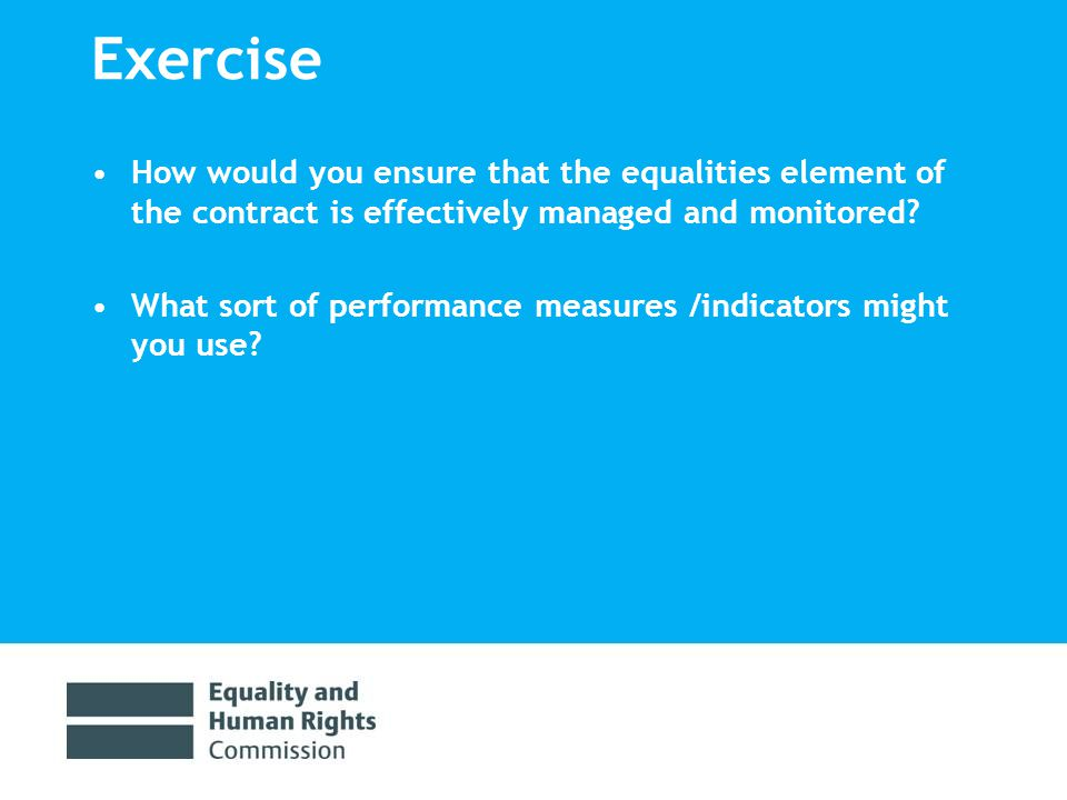 Exercise How would you ensure that the equalities element of the contract is effectively managed and monitored.