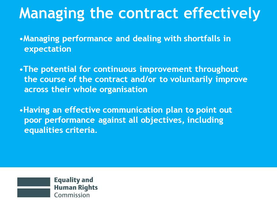 Managing the contract effectively Managing performance and dealing with shortfalls in expectation The potential for continuous improvement throughout the course of the contract and/or to voluntarily improve across their whole organisation Having an effective communication plan to point out poor performance against all objectives, including equalities criteria.