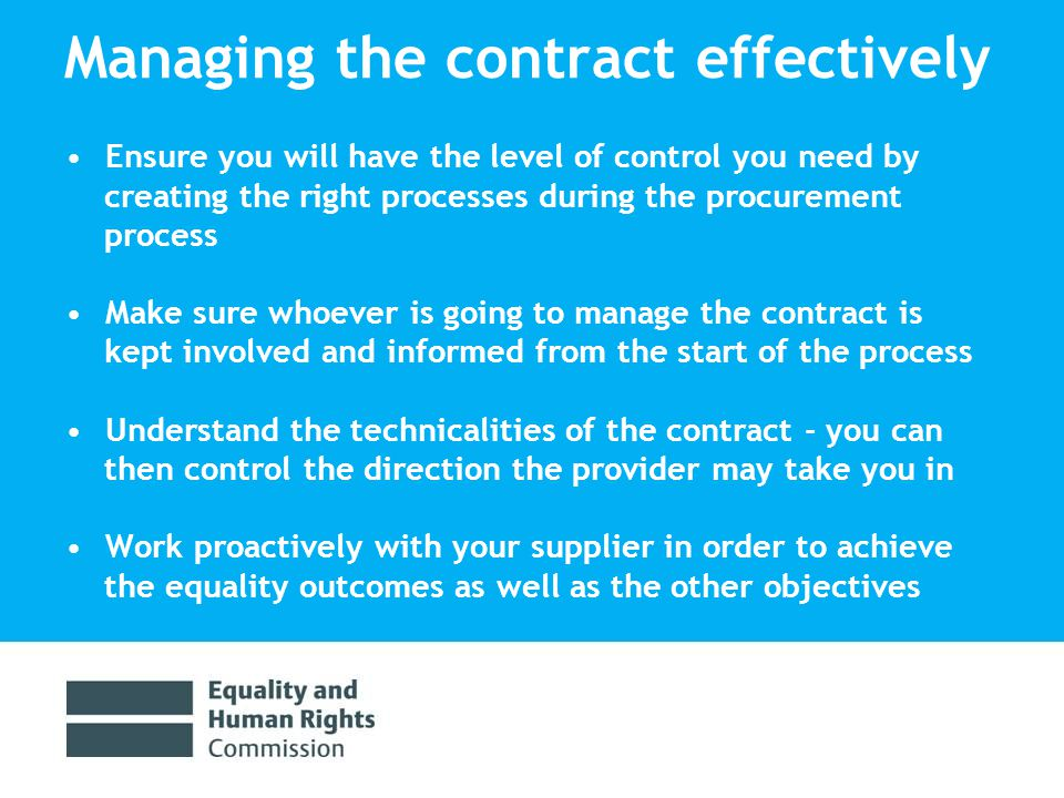 Managing the contract effectively Ensure you will have the level of control you need by creating the right processes during the procurement process Make sure whoever is going to manage the contract is kept involved and informed from the start of the process Understand the technicalities of the contract - you can then control the direction the provider may take you in Work proactively with your supplier in order to achieve the equality outcomes as well as the other objectives