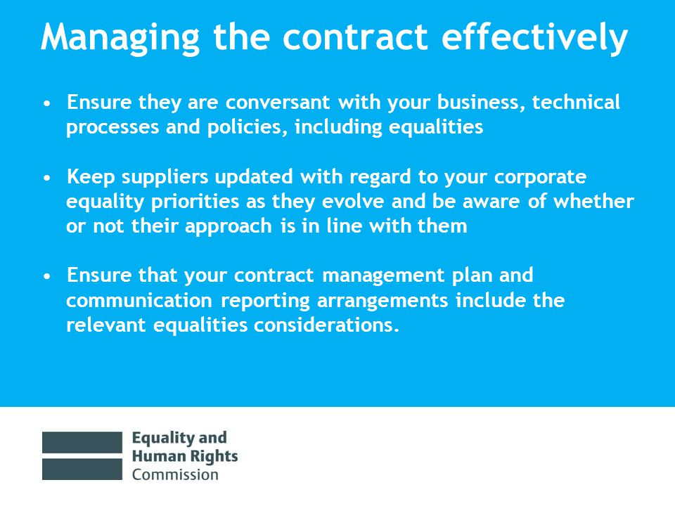 Managing the contract effectively Ensure they are conversant with your business, technical processes and policies, including equalities Keep suppliers updated with regard to your corporate equality priorities as they evolve and be aware of whether or not their approach is in line with them Ensure that your contract management plan and communication reporting arrangements include the relevant equalities considerations.
