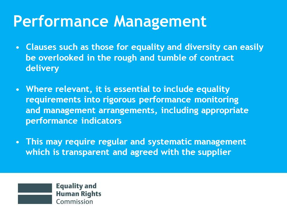 Performance Management Clauses such as those for equality and diversity can easily be overlooked in the rough and tumble of contract delivery Where relevant, it is essential to include equality requirements into rigorous performance monitoring and management arrangements, including appropriate performance indicators This may require regular and systematic management which is transparent and agreed with the supplier