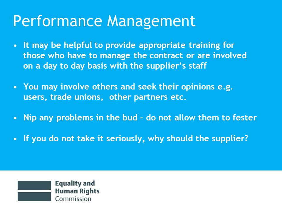 Performance Management It may be helpful to provide appropriate training for those who have to manage the contract or are involved on a day to day basis with the supplier's staff You may involve others and seek their opinions e.g.